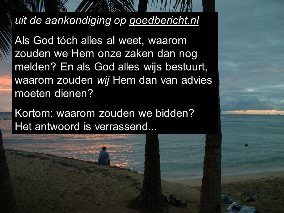 uit de aankondiging op goedbericht.nl Als God tóch alles al weet, waarom zouden we Hem onze zaken dan nog melden? En als God alles wijs bestuurt, waar