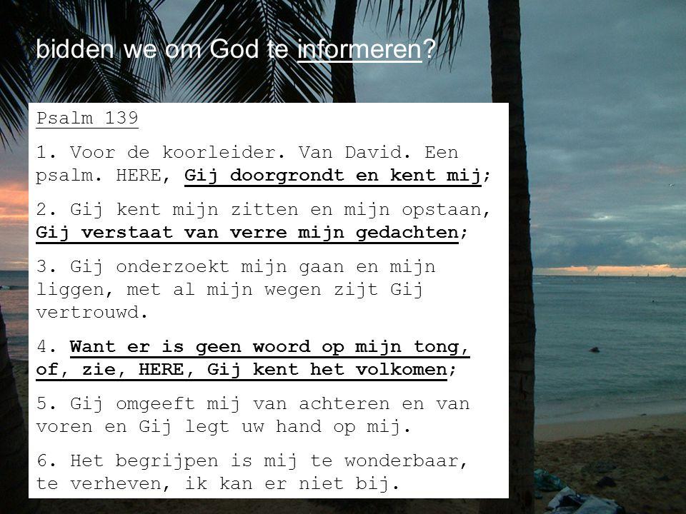 bidden we om God te informeren? Psalm 139 1. Voor de koorleider. Van David. Een psalm. HERE, Gij doorgrondt en kent mij; 2. Gij kent mijn zitten en mi