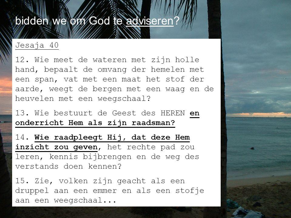 bidden we om God te adviseren? Jesaja 40 12. Wie meet de wateren met zijn holle hand, bepaalt de omvang der hemelen met een span, vat met een maat het