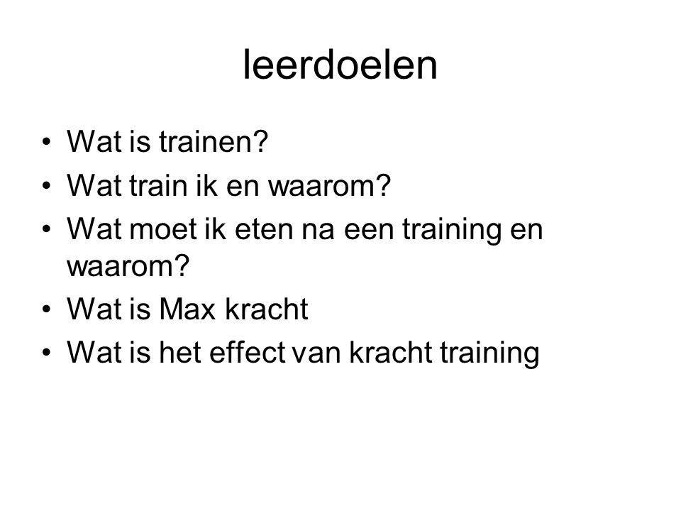 leerdoelen Wat is trainen? Wat train ik en waarom? Wat moet ik eten na een training en waarom? Wat is Max kracht Wat is het effect van kracht training