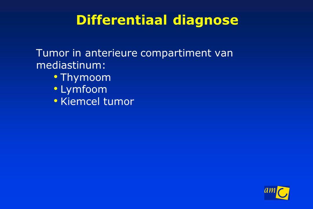 Differentiaal diagnose Tumor in anterieure compartiment van mediastinum: Thymoom Lymfoom Kiemcel tumor