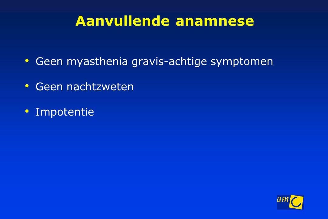 Aanvullende anamnese Geen myasthenia gravis-achtige symptomen Geen nachtzweten Impotentie