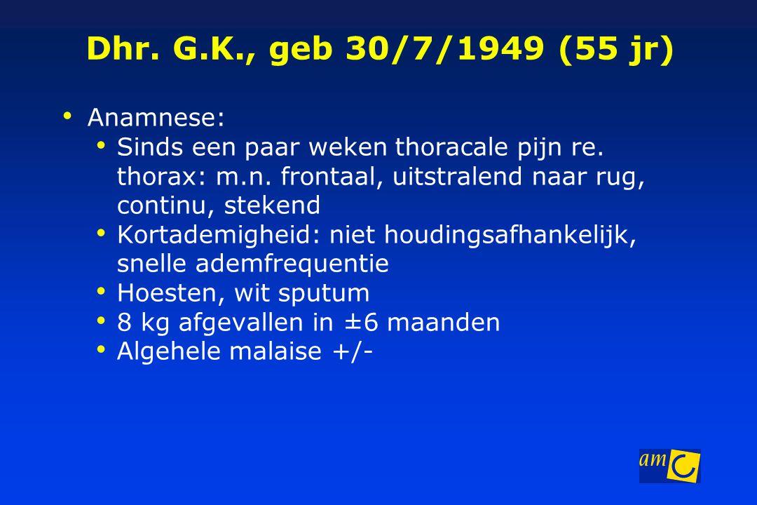 Dhr. G.K., geb 30/7/1949 (55 jr) Anamnese: Sinds een paar weken thoracale pijn re. thorax: m.n. frontaal, uitstralend naar rug, continu, stekend Korta