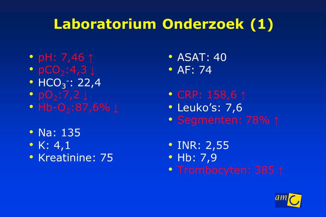 Laboratorium Onderzoek (1) pH: 7,46 ↑ pCO 2 :4,3 ↓ HCO 3 - : 22,4 pO 2 :7,2 ↓ Hb-O 2 :87,6% ↓ Na: 135 K: 4,1 Kreatinine: 75 ASAT: 40 AF: 74 CRP: 158,6 ↑ Leuko's: 7,6 Segmenten: 78% ↑ INR: 2,55 Hb: 7,9 Trombocyten: 385 ↑