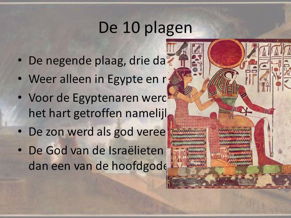 De 10 plagen De negende plaag, drie dagen dikke duisternis Weer alleen in Egypte en niet in Gosen Voor de Egyptenaren werd nu hun religie in het hart