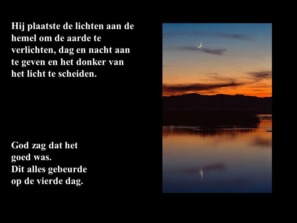 Hij plaatste de lichten aan de hemel om de aarde te verlichten, dag en nacht aan te geven en het donker van het licht te scheiden. God zag dat het goe