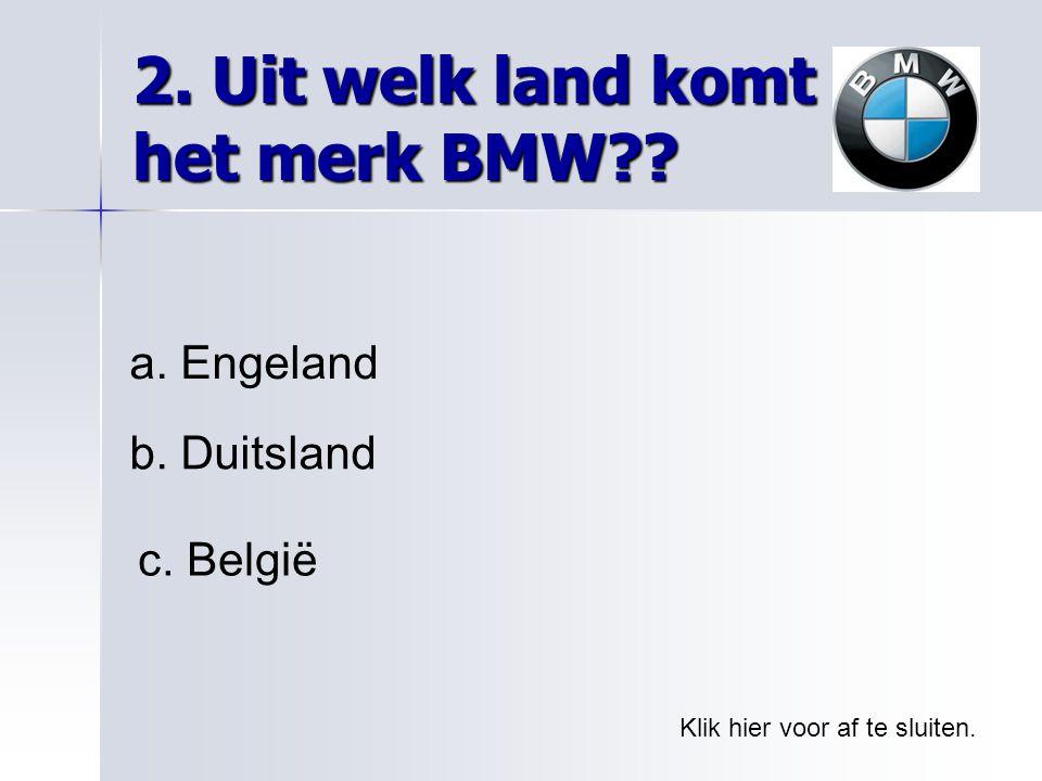 2. Uit welk land komt het merk BMW?? Klik hier voor af te sluiten. a. Engeland b. Duitsland c. België
