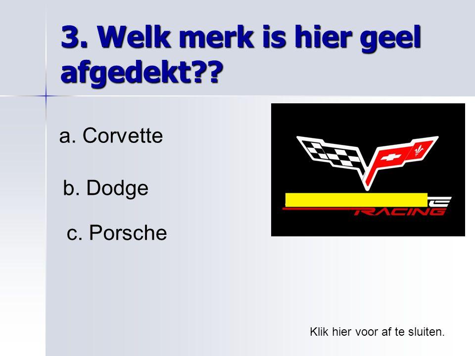 3. Welk merk is hier geel afgedekt?? Klik hier voor af te sluiten. a. Corvette b. Dodge c. Porsche