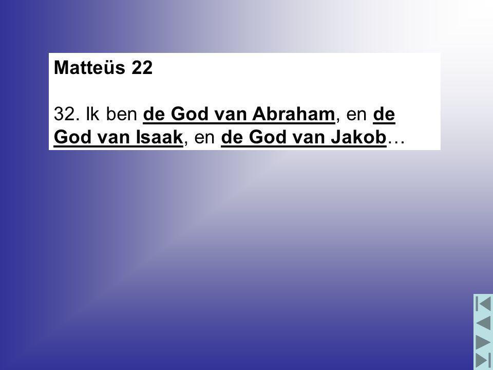 Matteüs 22 32. Ik ben de God van Abraham, en de God van Isaak, en de God van Jakob…