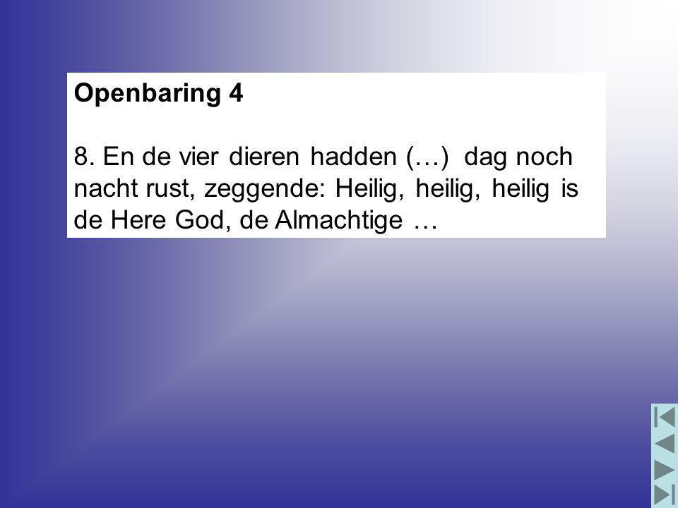 Openbaring 4 8. En de vier dieren hadden (…) dag noch nacht rust, zeggende: Heilig, heilig, heilig is de Here God, de Almachtige …