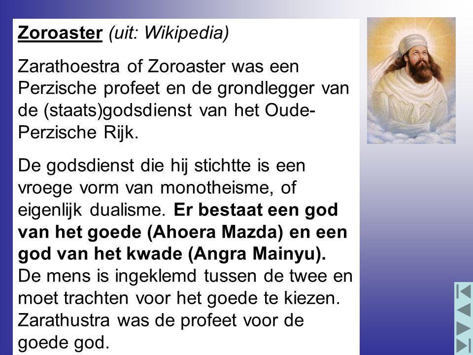 Zoroaster (uit: Wikipedia) Zarathoestra of Zoroaster was een Perzische profeet en de grondlegger van de (staats)godsdienst van het Oude- Perzische Rijk.