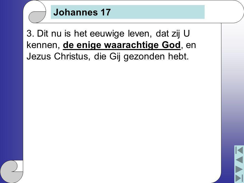3. Dit nu is het eeuwige leven, dat zij U kennen, de enige waarachtige God, en Jezus Christus, die Gij gezonden hebt. Johannes 17