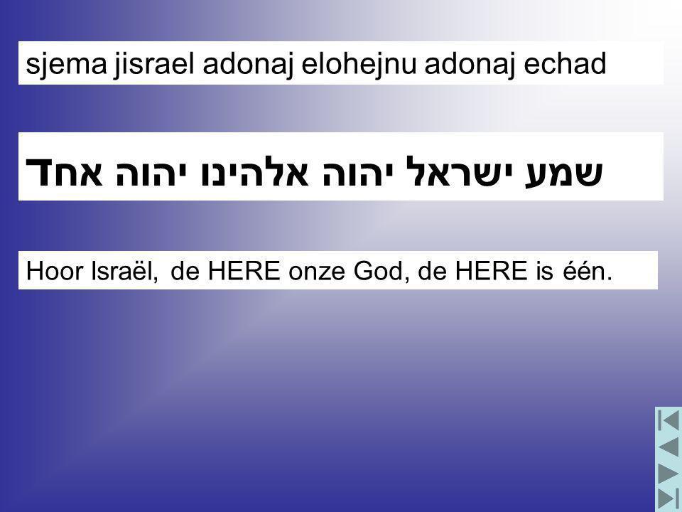 שמע ישראל יהוה אלהינו יהוה אח ד sjema jisrael adonaj elohejnu adonaj echad Hoor Israël, de HERE onze God, de HERE is één.
