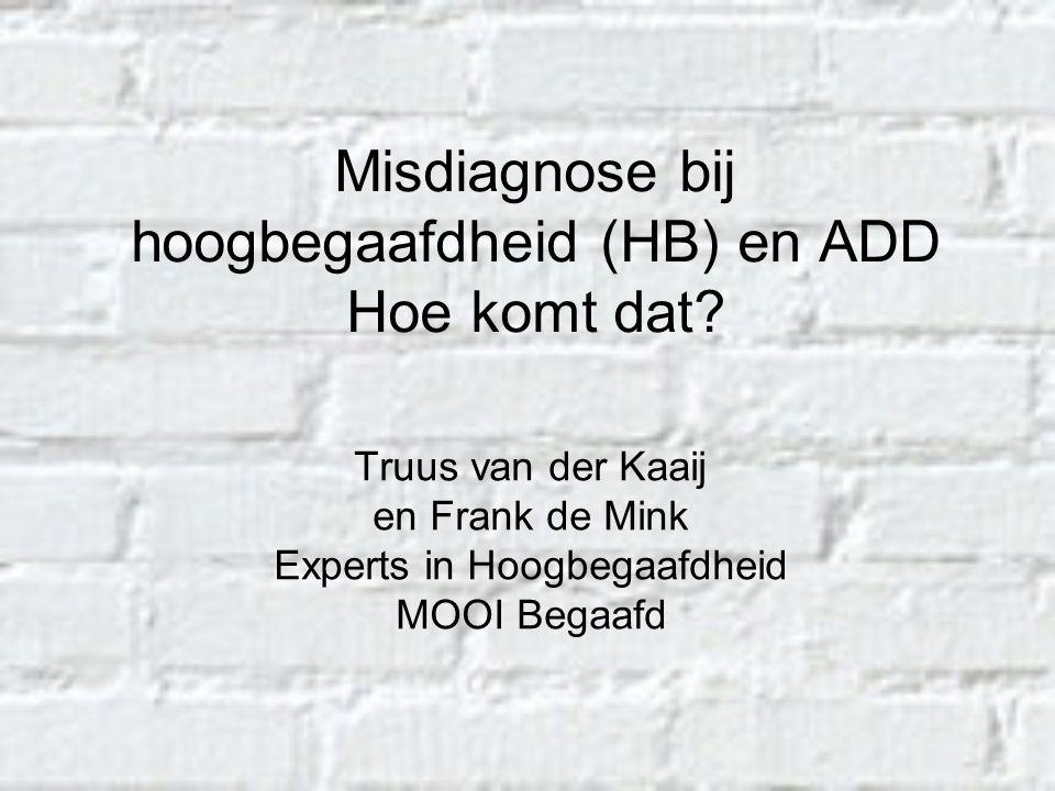 Misdiagnose bij hoogbegaafdheid (HB) en ADD Hoe komt dat? Truus van der Kaaij en Frank de Mink Experts in Hoogbegaafdheid MOOI Begaafd