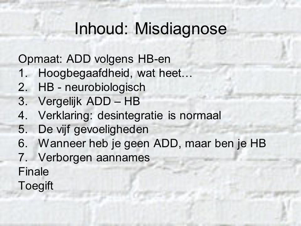 Inhoud: Misdiagnose Opmaat: ADD volgens HB-en 1.Hoogbegaafdheid, wat heet… 2.HB - neurobiologisch 3.Vergelijk ADD – HB 4.Verklaring: desintegratie is