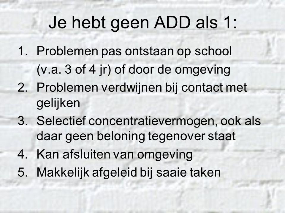 Je hebt geen ADD als 1: 1.Problemen pas ontstaan op school (v.a. 3 of 4 jr) of door de omgeving 2.Problemen verdwijnen bij contact met gelijken 3.Sele