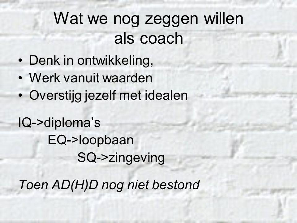 Wat we nog zeggen willen als coach Denk in ontwikkeling, Werk vanuit waarden Overstijg jezelf met idealen IQ->diploma's EQ->loopbaan SQ->zingeving Toe