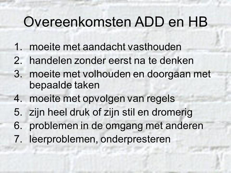Overeenkomsten ADD en HB 1.moeite met aandacht vasthouden 2.handelen zonder eerst na te denken 3.moeite met volhouden en doorgaan met bepaalde taken 4