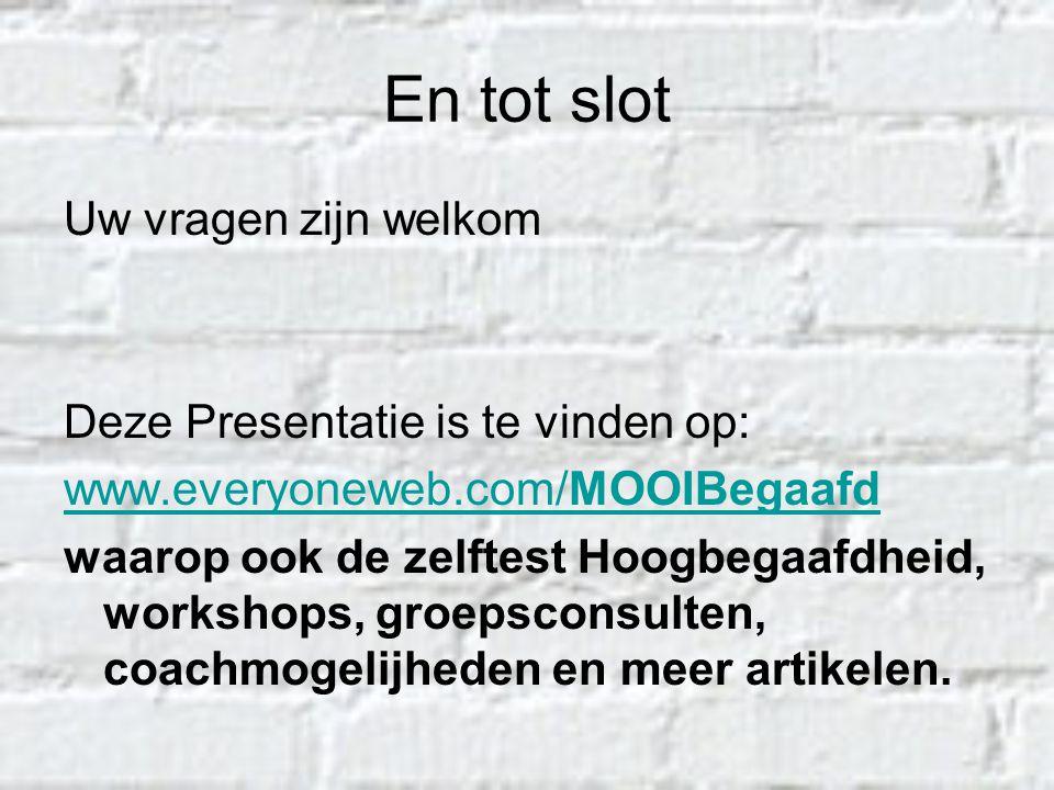 En tot slot Uw vragen zijn welkom Deze Presentatie is te vinden op: www.everyoneweb.com/MOOIBegaafd waarop ook de zelftest Hoogbegaafdheid, workshops,