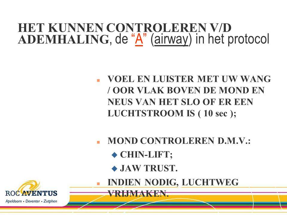 HET KUNNEN CONTROLEREN V/D ADEMHALING, de A (airway) in het protocol n VOEL EN LUISTER MET UW WANG / OOR VLAK BOVEN DE MOND EN NEUS VAN HET SLO OF ER EEN LUCHTSTROOM IS ( 10 sec ); n MOND CONTROLEREN D.M.V.: u CHIN-LIFT; u JAW TRUST.