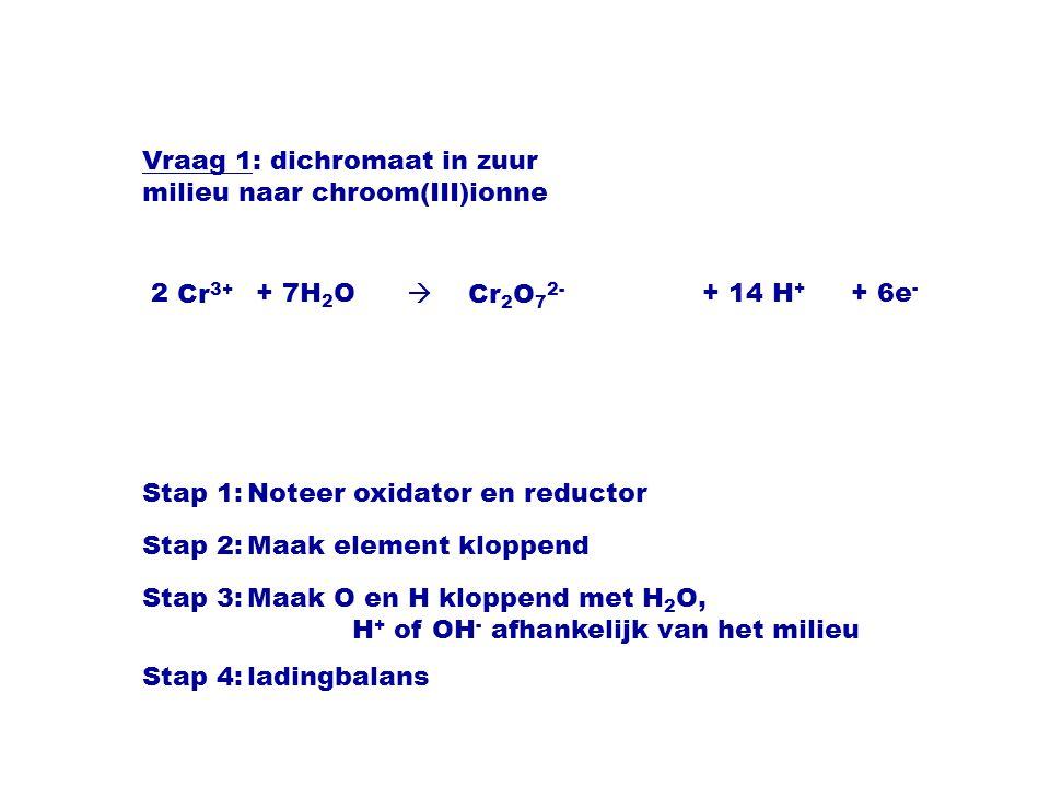 Cr 3+  Cr 2 O 7 2- Stap 1:Noteer oxidator en reductor Stap 2:Maak element kloppend Stap 3:Maak O en H kloppend met H 2 O, H + of OH - afhankelijk van