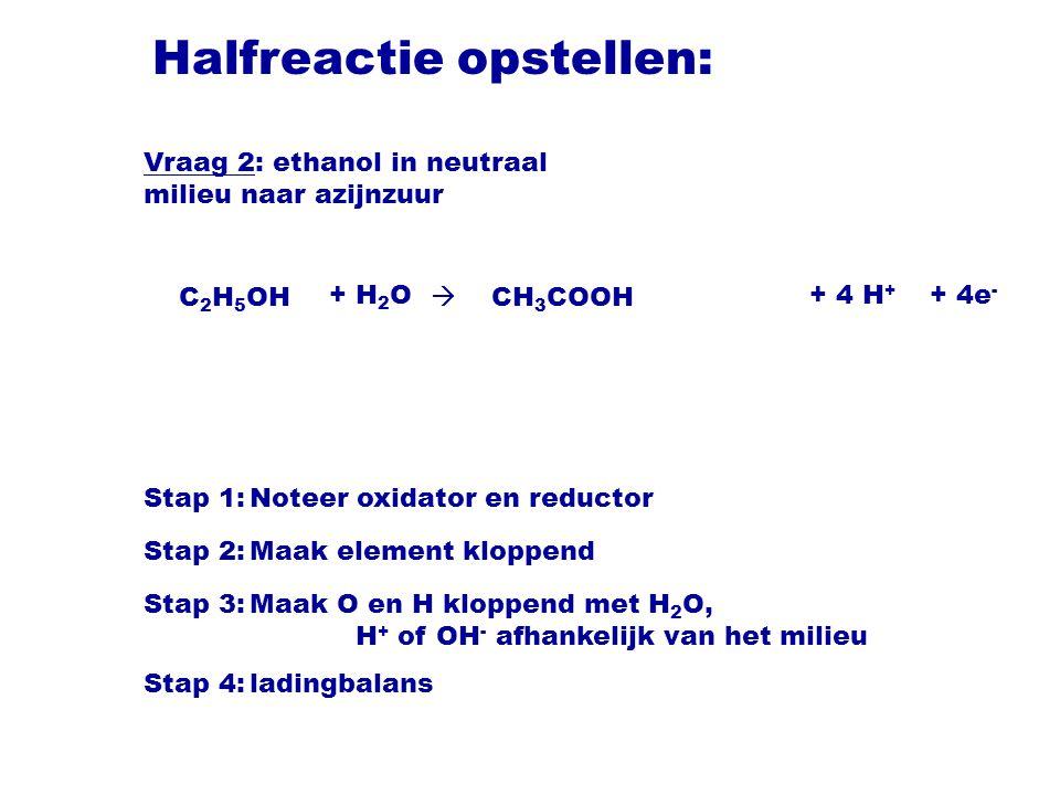Halfreactie opstellen: C 2 H 5 OH  CH 3 COOH Stap 1:Noteer oxidator en reductor Stap 2:Maak element kloppend Stap 3:Maak O en H kloppend met H 2 O, H