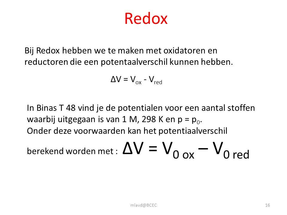 mlavd@BCEC16 Redox Bij Redox hebben we te maken met oxidatoren en reductoren die een potentaalverschil kunnen hebben. ΔV = V ox - V red In Binas T 48