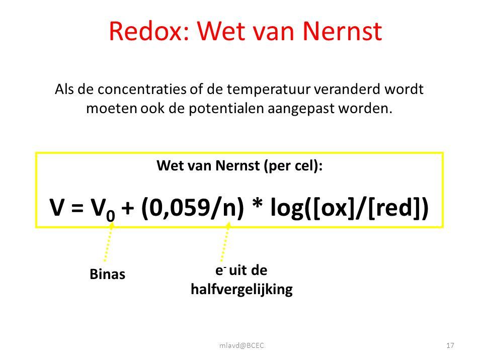 mlavd@BCEC17 Redox: Wet van Nernst Als de concentraties of de temperatuur veranderd wordt moeten ook de potentialen aangepast worden. Wet van Nernst (