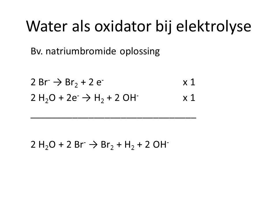 Water als oxidator bij elektrolyse Bv. natriumbromide oplossing 2 Br - → Br 2 + 2 e - x 1 2 H 2 O + 2e - → H 2 + 2 OH - x 1 __________________________