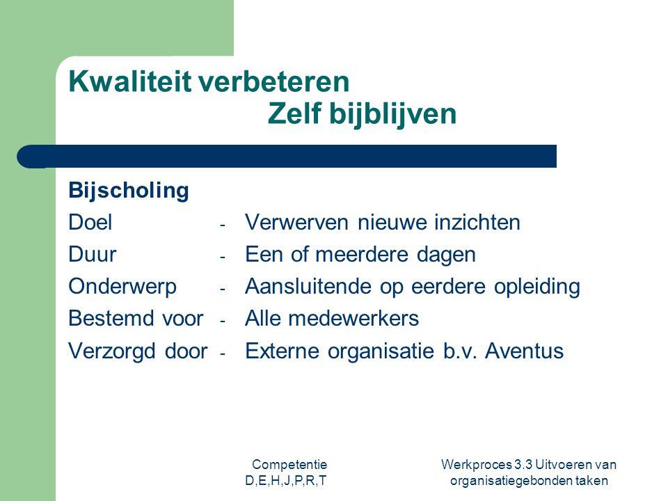 Competentie D,E,H,J,P,R,T Werkproces 3.3 Uitvoeren van organisatiegebonden taken Kwaliteit verbeteren Zelf bijblijven Bijscholing Doel Duur Onderwerp