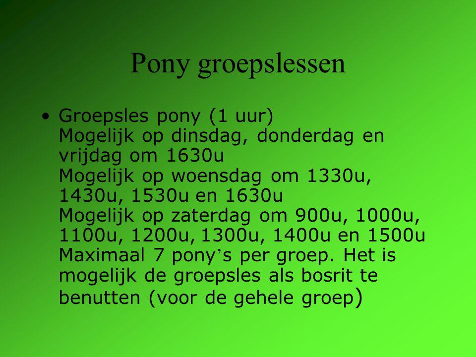 Pony groepslessen Groepsles pony (1 uur) Mogelijk op dinsdag, donderdag en vrijdag om 1630u Mogelijk op woensdag om 1330u, 1430u, 1530u en 1630u Mogelijk op zaterdag om 900u, 1000u, 1100u, 1200u, 1300u, 1400u en 1500u Maximaal 7 pony ' s per groep.