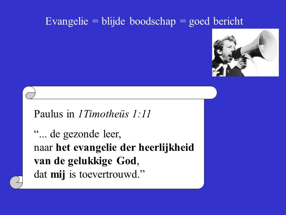"""Evangelie = blijde boodschap = goed bericht Paulus in 1Timotheüs 1:11 """"... de gezonde leer, naar het evangelie der heerlijkheid van de gelukkige God,"""