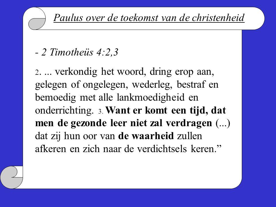 - 2 Timotheüs 4:2,3 2.... verkondig het woord, dring erop aan, gelegen of ongelegen, wederleg, bestraf en bemoedig met alle lankmoedigheid en onderric