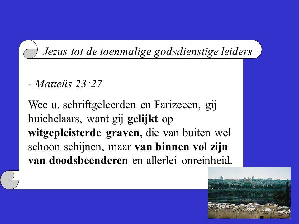 - Matteüs 23:27 Wee u, schriftgeleerden en Farizeeen, gij huichelaars, want gij gelijkt op witgepleisterde graven, die van buiten wel schoon schijnen, maar van binnen vol zijn van doodsbeenderen en allerlei onreinheid.