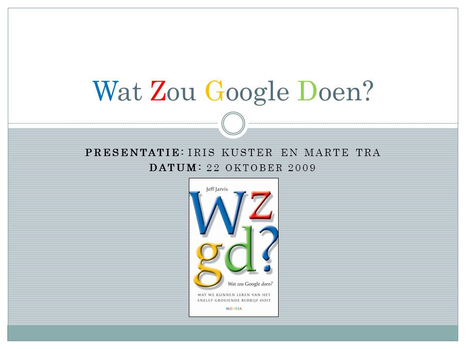 PRESENTATIE: IRIS KUSTER EN MARTE TRA DATUM: 22 OKTOBER 2009 Wat Zou Google Doen