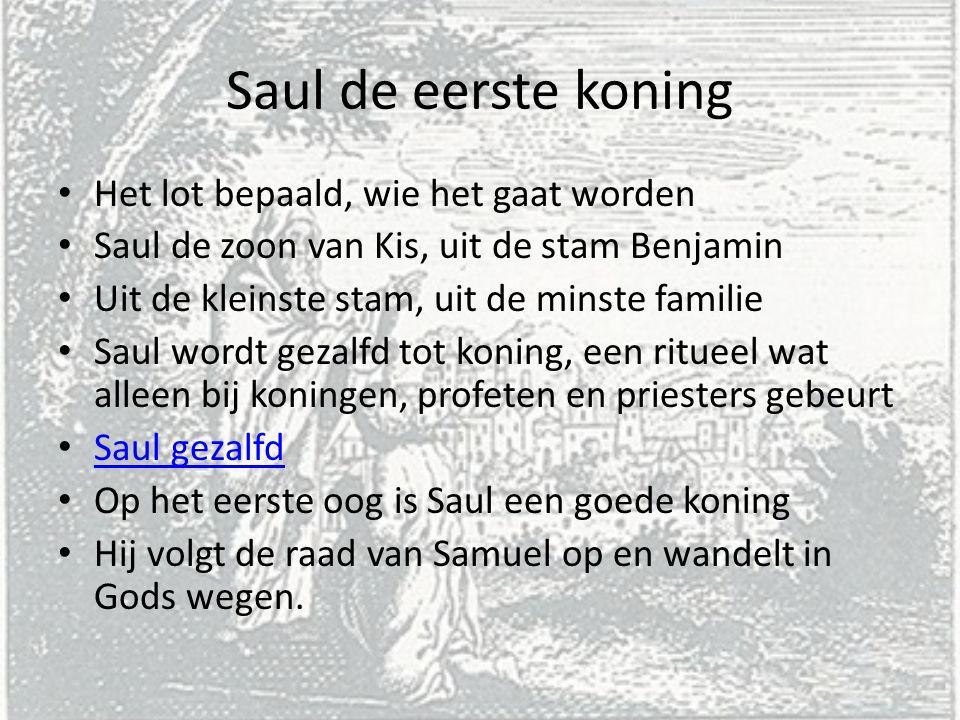 Saul de eerste koning Het lot bepaald, wie het gaat worden Saul de zoon van Kis, uit de stam Benjamin Uit de kleinste stam, uit de minste familie Saul
