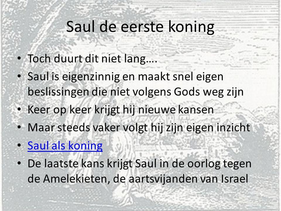 Saul de eerste koning Toch duurt dit niet lang…. Saul is eigenzinnig en maakt snel eigen beslissingen die niet volgens Gods weg zijn Keer op keer krij