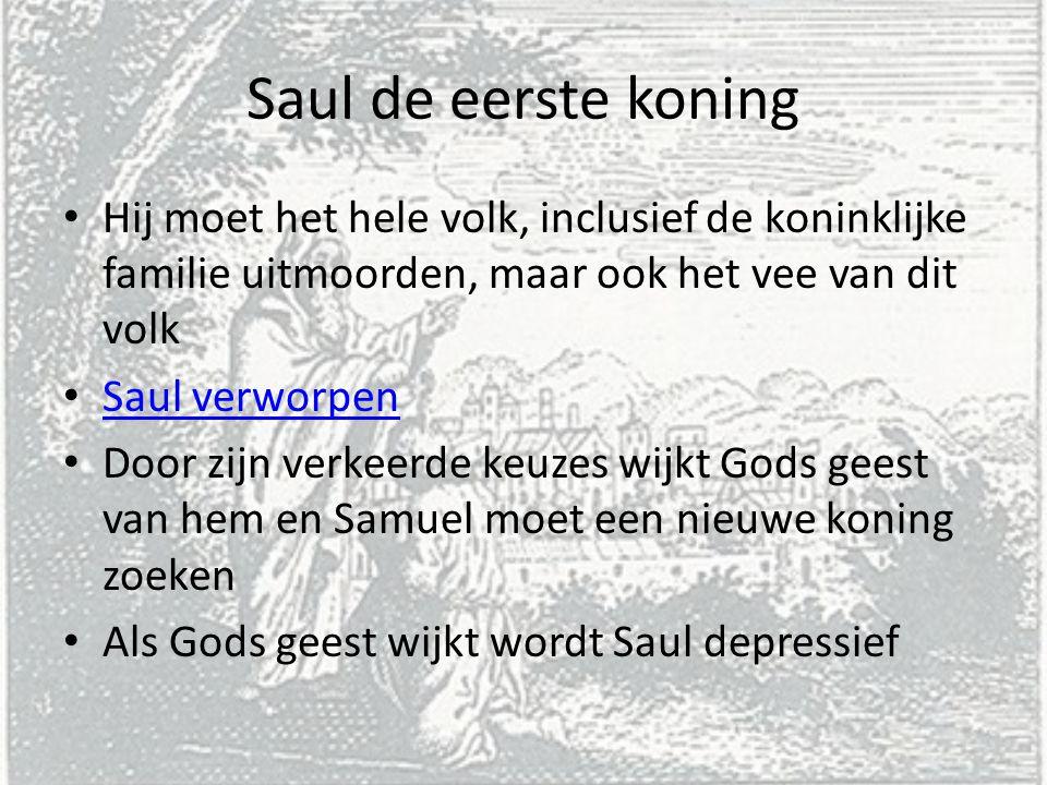 Saul de eerste koning Hij moet het hele volk, inclusief de koninklijke familie uitmoorden, maar ook het vee van dit volk Saul verworpen Door zijn verk