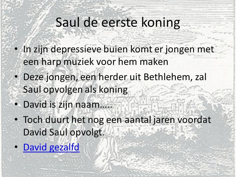 Saul de eerste koning In zijn depressieve buien komt er jongen met een harp muziek voor hem maken Deze jongen, een herder uit Bethlehem, zal Saul opvolgen als koning David is zijn naam…..