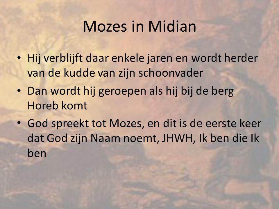 Mozes in Midian Hij verblijft daar enkele jaren en wordt herder van de kudde van zijn schoonvader Dan wordt hij geroepen als hij bij de berg Horeb komt God spreekt tot Mozes, en dit is de eerste keer dat God zijn Naam noemt, JHWH, Ik ben die Ik ben