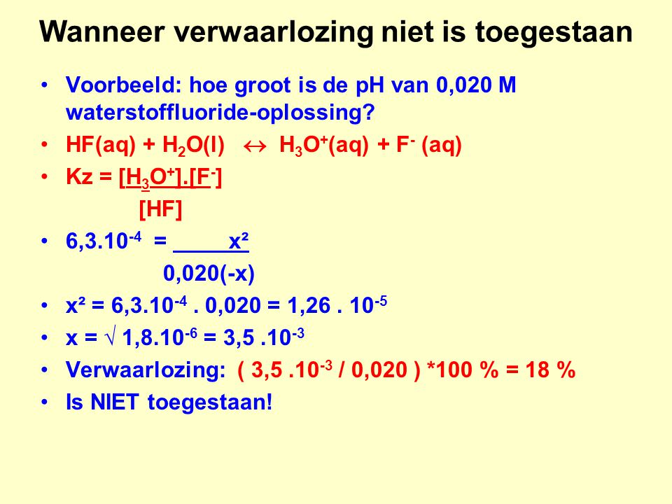 Wanneer verwaarlozing niet is toegestaan Voorbeeld: hoe groot is de pH van 0,020 M waterstoffluoride-oplossing? HF(aq) + H 2 O(l)  H 3 O + (aq) + F -