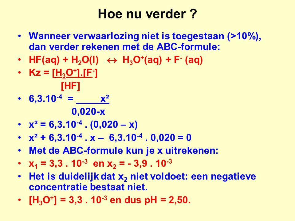 Hoe nu verder ? Wanneer verwaarlozing niet is toegestaan (>10%), dan verder rekenen met de ABC-formule: HF(aq) + H 2 O(l)  H 3 O + (aq) + F - (aq) Kz