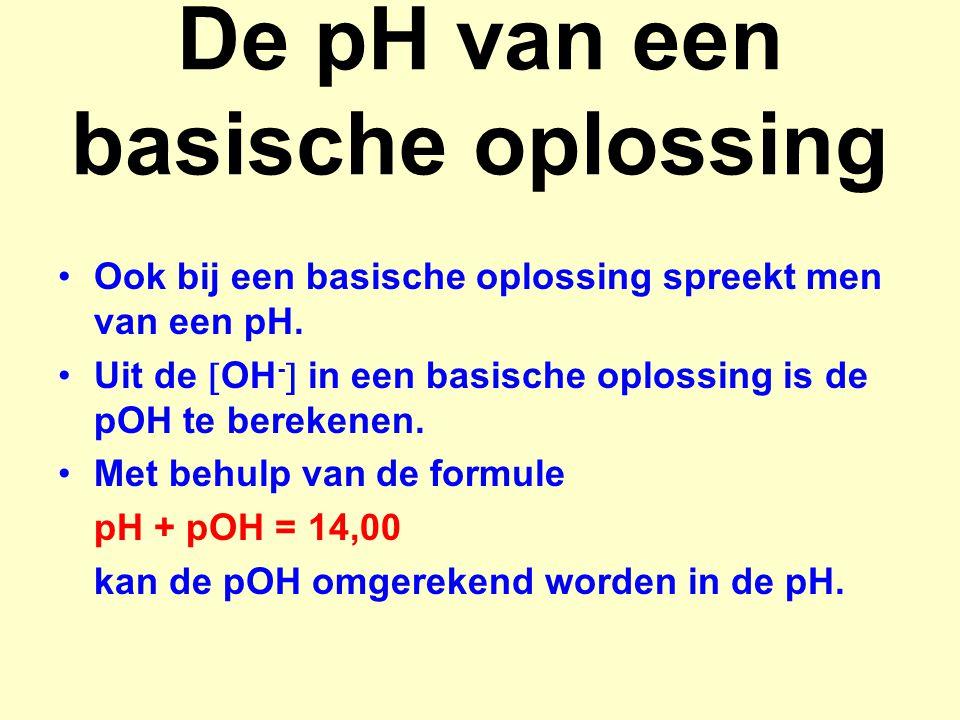 pH van een sterke base pH van 0,050 M natronloog: pOH = - log [OH - ] = - log 0,050 = 1,3 pH = 14,0 – pOH = 14,00 – 1,30 = 12,70 [OH - ] van een oplossing met pH = 9,6 pOH = 14,00 – 9,60 = 4,40 [OH - ] = 10 -pOH = 10 -4,4 = 4,00.10 -5