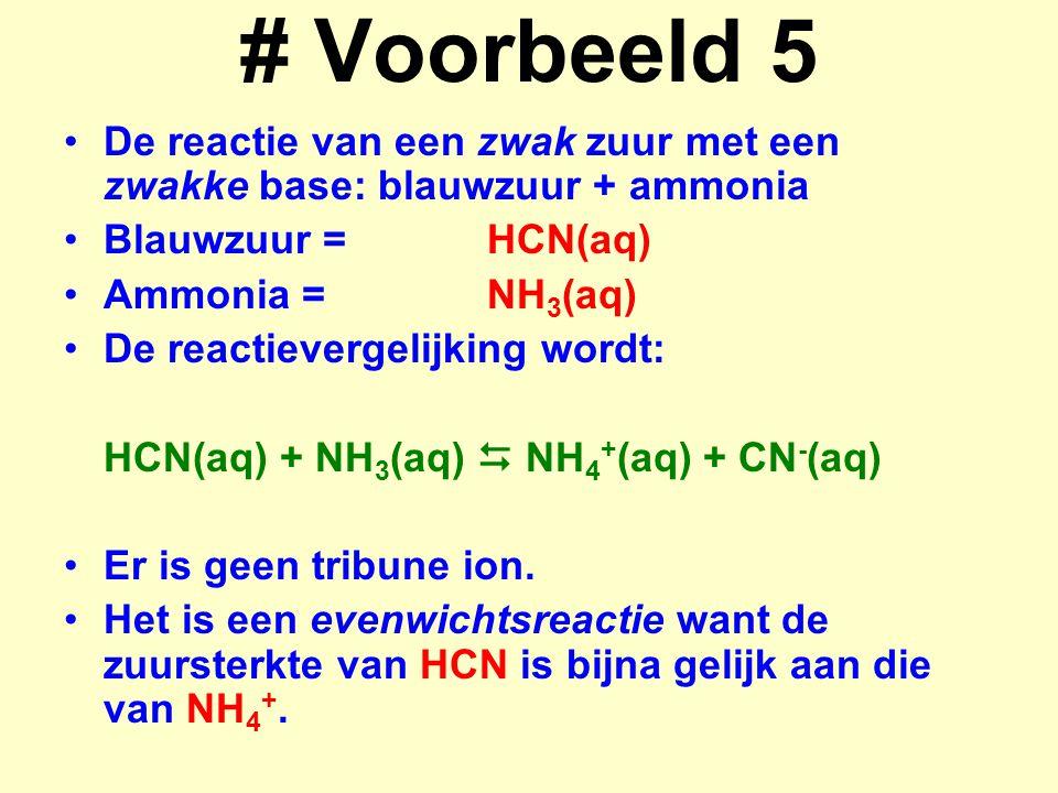 # Voorbeeld 5 De reactie van een zwak zuur met een zwakke base: blauwzuur + ammonia Blauwzuur =HCN(aq) Ammonia =NH 3 (aq) De reactievergelijking wordt