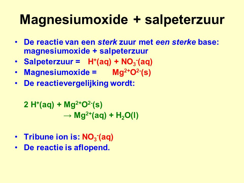 Magnesiumoxide + salpeterzuur De reactie van een sterk zuur met een sterke base: magnesiumoxide + salpeterzuur Salpeterzuur =H + (aq) + NO 3 - (aq) Ma