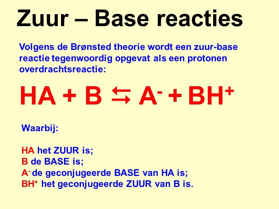 Zuur – Base reacties HA + B  A - + BH + Volgens de Brønsted theorie wordt een zuur-base reactie tegenwoordig opgevat als een protonen overdrachtsreac