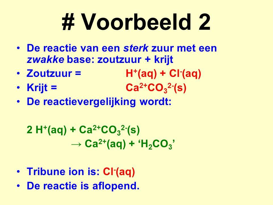 # Voorbeeld 2 De reactie van een sterk zuur met een zwakke base: zoutzuur + krijt Zoutzuur =H + (aq) + Cl - (aq) Krijt =Ca 2+ CO 3 2- (s) De reactieve