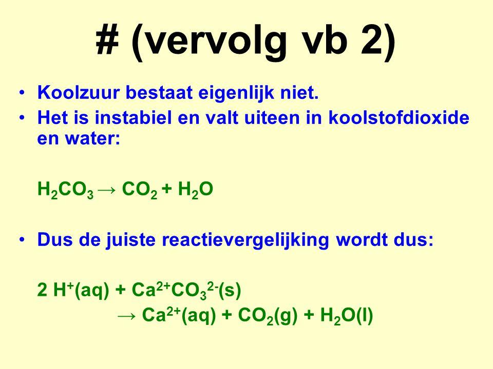 # (vervolg vb 2) Koolzuur bestaat eigenlijk niet. Het is instabiel en valt uiteen in koolstofdioxide en water: H 2 CO 3 → CO 2 + H 2 O Dus de juiste r