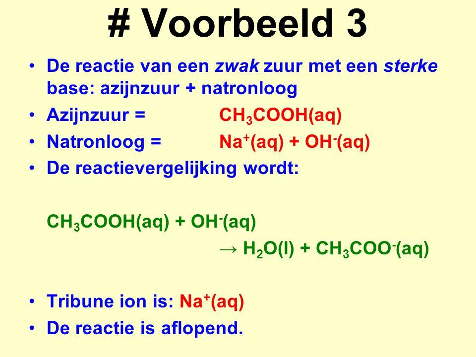 # Voorbeeld 3 De reactie van een zwak zuur met een sterke base: azijnzuur + natronloog Azijnzuur =CH 3 COOH(aq) Natronloog =Na + (aq) + OH - (aq) De r