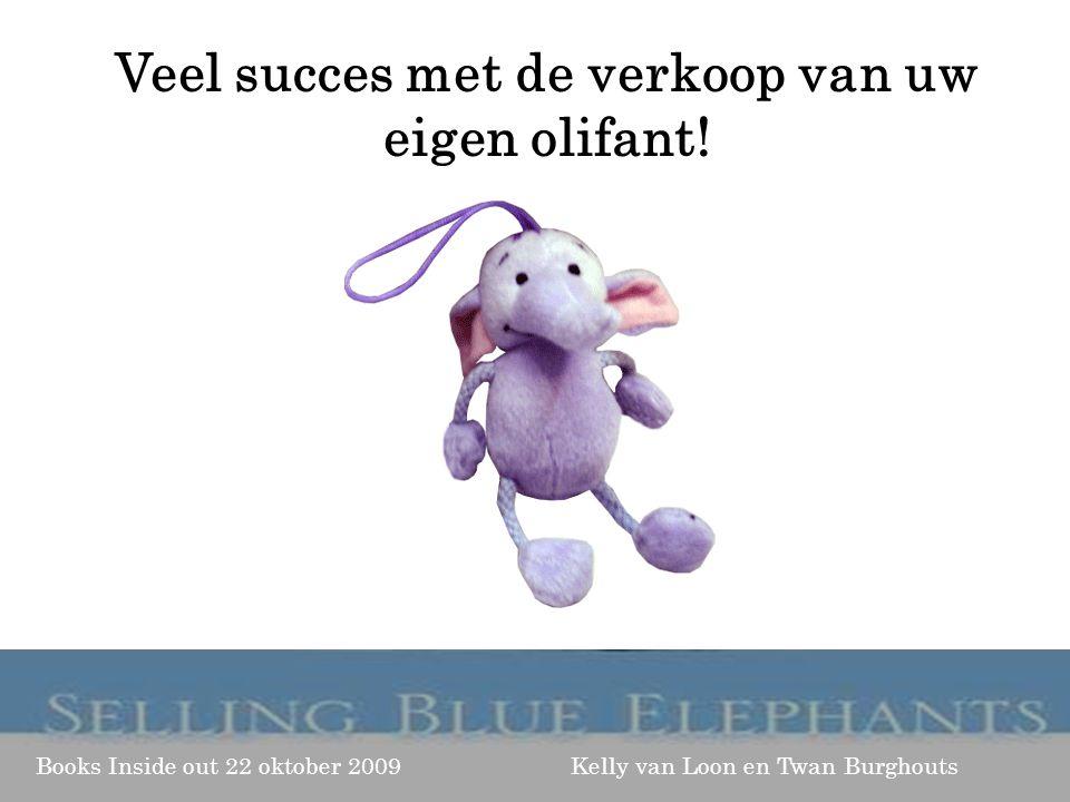 Books Inside out 22 oktober 2009 Kelly van Loon en Twan Burghouts Veel succes met de verkoop van uw eigen olifant!